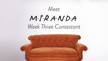 Week Three Friends Contestant Miranda